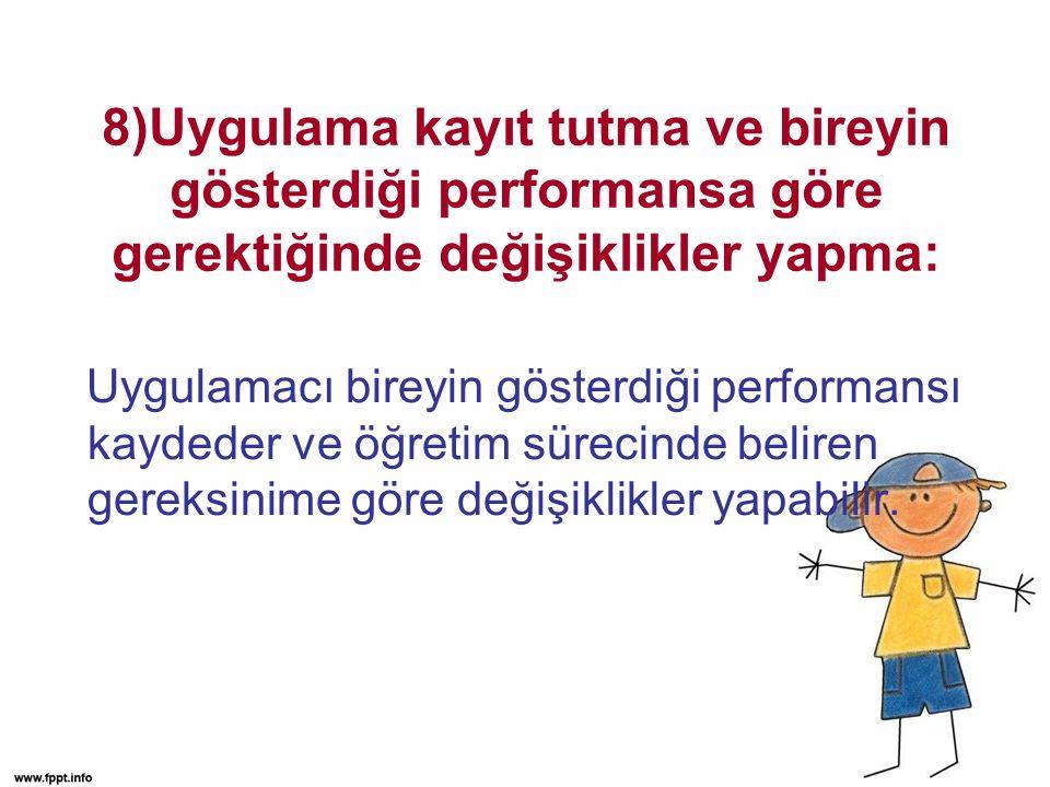 8)Uygulama kayıt tutma ve bireyin gösterdiği performansa göre gerektiğinde değişiklikler yapma: Uygulamacı bireyin gösterdiği performansı kaydeder ve öğretim sürecinde beliren gereksinime göre değişiklikler yapabilir.