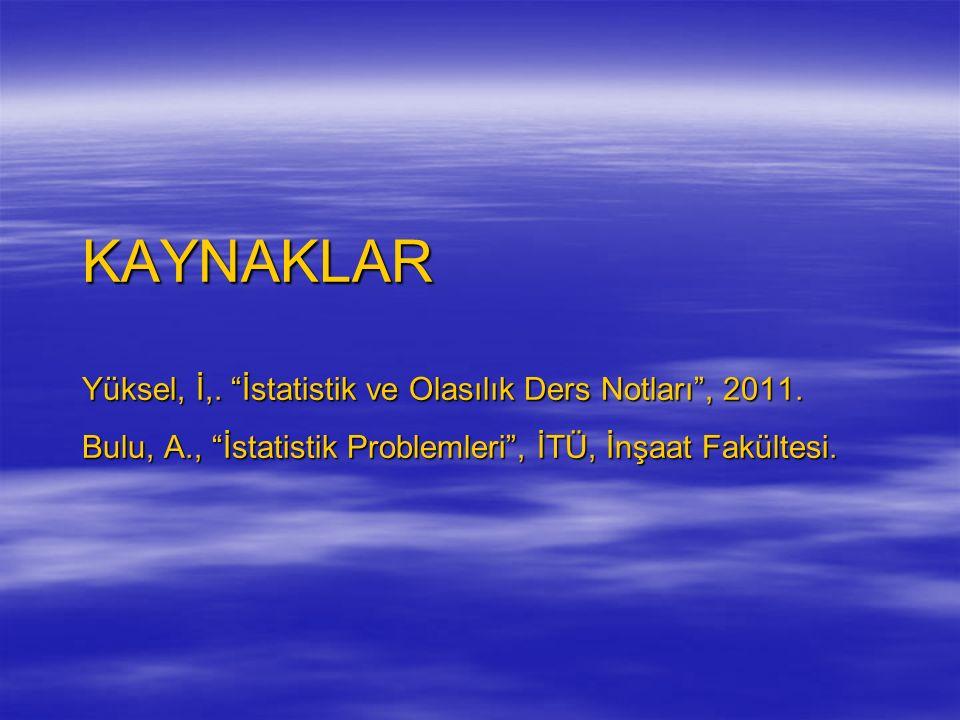 """KAYNAKLAR Yüksel, İ,. """"İstatistik ve Olasılık Ders Notları"""", 2011. Bulu, A., """"İstatistik Problemleri"""", İTÜ, İnşaat Fakültesi."""