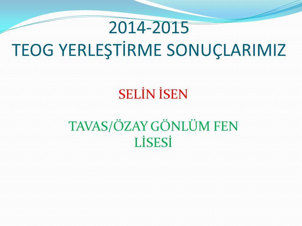 2014-2015 TEOG YERLEŞTİRME SONUÇLARIMIZ SELİN İSEN TAVAS/ÖZAY GÖNLÜM FEN LİSESİ
