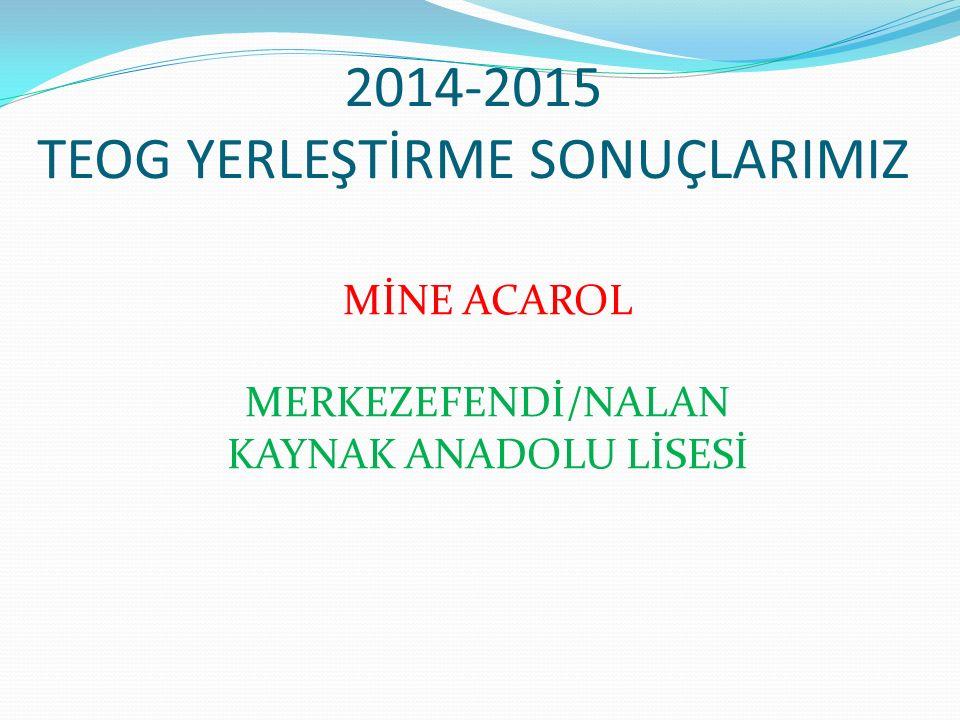 2014-2015 TEOG YERLEŞTİRME SONUÇLARIMIZ MİNE ACAROL MERKEZEFENDİ/NALAN KAYNAK ANADOLU LİSESİ