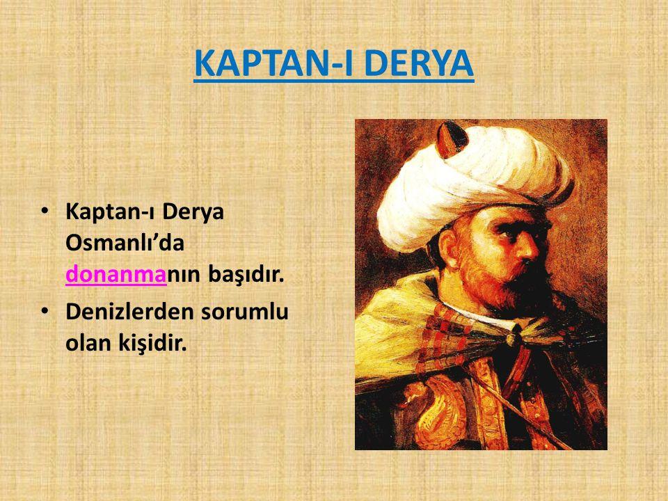 KAPTAN-I DERYA Kaptan-ı Derya Osmanlı'da donanmanın başıdır. Denizlerden sorumlu olan kişidir.