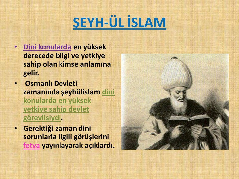 ŞEYH-ÜL İSLAM Dini konularda en yüksek derecede bilgi ve yetkiye sahip olan kimse anlamına gelir. Osmanlı Devleti zamanında şeyhülislam dini konularda