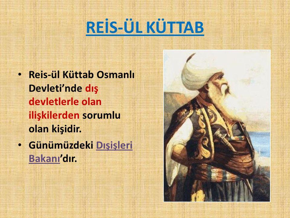 REİS-ÜL KÜTTAB Reis-ül Küttab Osmanlı Devleti'nde dış devletlerle olan ilişkilerden sorumlu olan kişidir. Günümüzdeki Dışişleri Bakanı'dır.