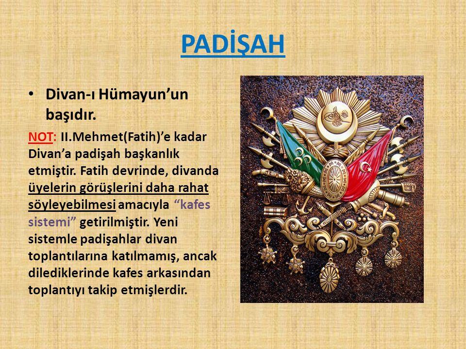 PADİŞAH Divan-ı Hümayun'un başıdır. NOT: II.Mehmet(Fatih)'e kadar Divan'a padişah başkanlık etmiştir. Fatih devrinde, divanda üyelerin görüşlerini da