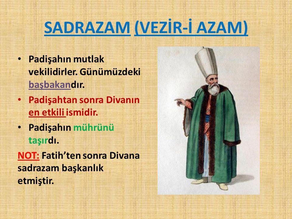 SADRAZAM (VEZİR-İ AZAM) Padişahın mutlak vekilidirler. Günümüzdeki başbakandır. Padişahtan sonra Divanın en etkili ismidir. Padişahın mührünü taşırdı.