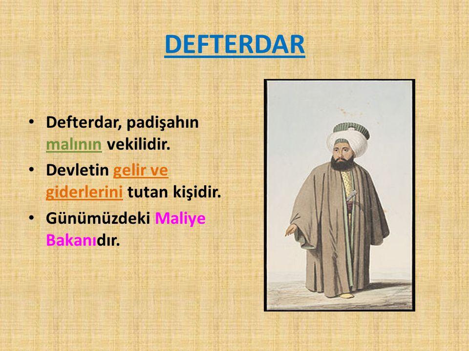 DEFTERDAR Defterdar, padişahın malının vekilidir. Devletin gelir ve giderlerini tutan kişidir.