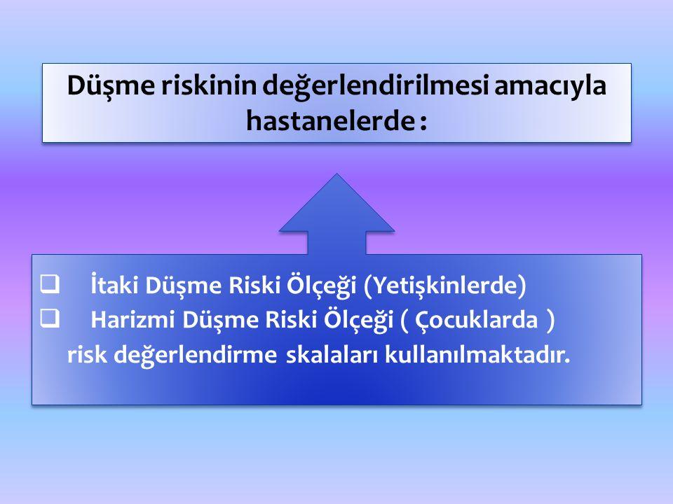 Düşme riskinin değerlendirilmesi amacıyla hastanelerde :  İtaki Düşme Riski Ölçeği (Yetişkinlerde)  Harizmi Düşme Riski Ölçeği ( Çocuklarda ) risk değerlendirme skalaları kullanılmaktadır.