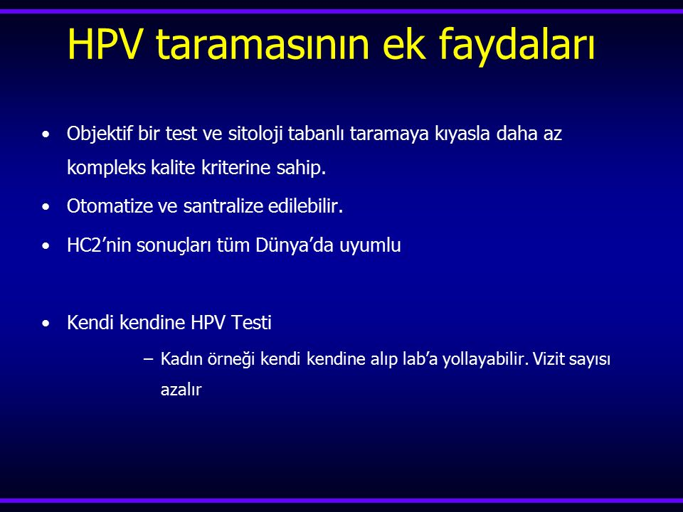 HPV taramasının ek faydaları Objektif bir test ve sitoloji tabanlı taramaya kıyasla daha az kompleks kalite kriterine sahip. Otomatize ve santralize e