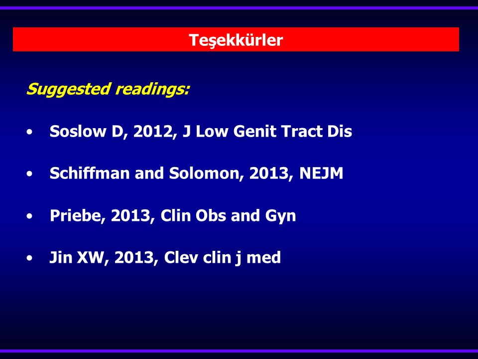 Suggested readings: Soslow D, 2012, J Low Genit Tract Dis Schiffman and Solomon, 2013, NEJM Priebe, 2013, Clin Obs and Gyn Jin XW, 2013, Clev clin j med Teşekkürler