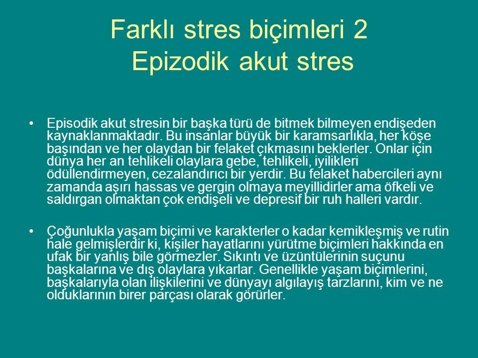 Farklı stres biçimleri 2 Epizodik akut stres Episodik akut stresin bir başka türü de bitmek bilmeyen endişeden kaynaklanmaktadır.