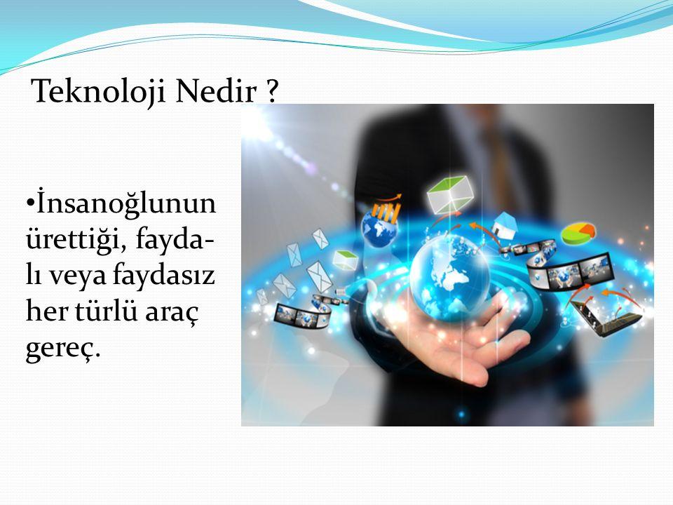 İnsanoğlunun ürettiği, fayda- lı veya faydasız her türlü araç gereç. Teknoloji Nedir ?