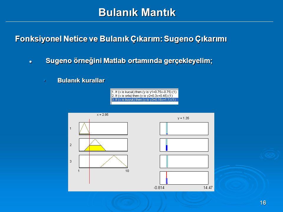 16 Bulanık Mantık Fonksiyonel Netice ve Bulanık Çıkarım: Sugeno Çıkarımı Sugeno örneğini Matlab ortamında gerçekleyelim; Sugeno örneğini Matlab ortamı