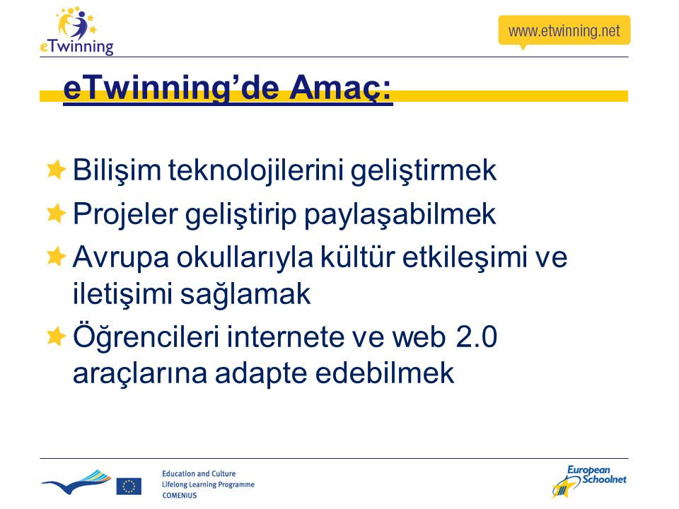 eTwinning'de Amaç: Bilişim teknolojilerini geliştirmek Projeler geliştirip paylaşabilmek Avrupa okullarıyla kültür etkileşimi ve iletişimi sağlamak Öğ