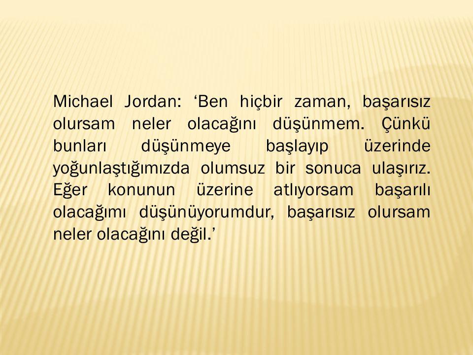 Michael Jordan: 'Ben hiçbir zaman, başarısız olursam neler olacağını düşünmem. Çünkü bunları düşünmeye başlayıp üzerinde yoğunlaştığımızda olumsuz bir