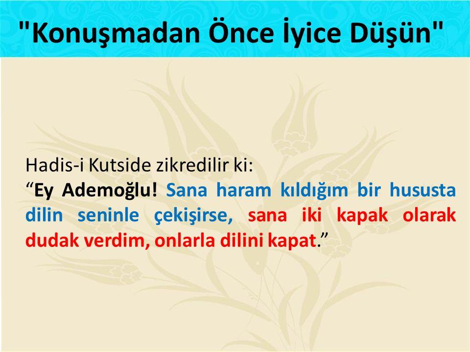 """Hadis-i Kutside zikredilir ki: """"Ey Ademoğlu! Sana haram kıldığım bir hususta dilin seninle çekişirse, sana iki kapak olarak dudak verdim, onlarla dili"""