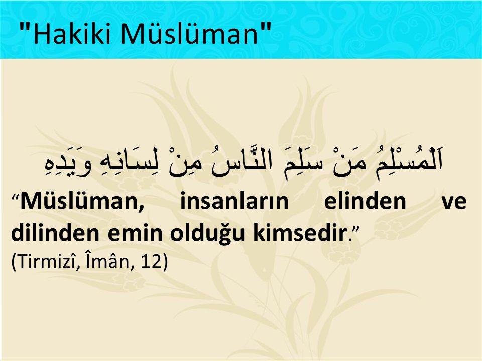 """اَلْمُسْلِمُ مَنْ سَلِمَ النَّاسُ مِنْ لِسَانِهِ وَيَدِهِ """" Müslüman, insanların elinden ve dilinden emin olduğu kimsedir."""" (Tirmizî, Îmân, 12)"""