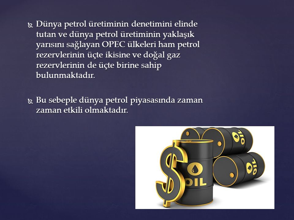  Dünya petrol üretiminin denetimini elinde tutan ve dünya petrol üretiminin yaklaşık yarısını sağlayan OPEC ülkeleri ham petrol rezervlerinin üçte ik