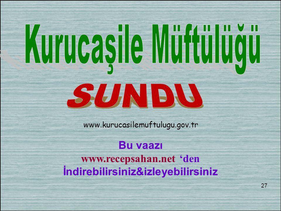 Bu vaazı www.recepsahan.net 'den İndirebilirsiniz&izleyebilirsiniz 27 www.kurucasilemuftulugu.gov.tr
