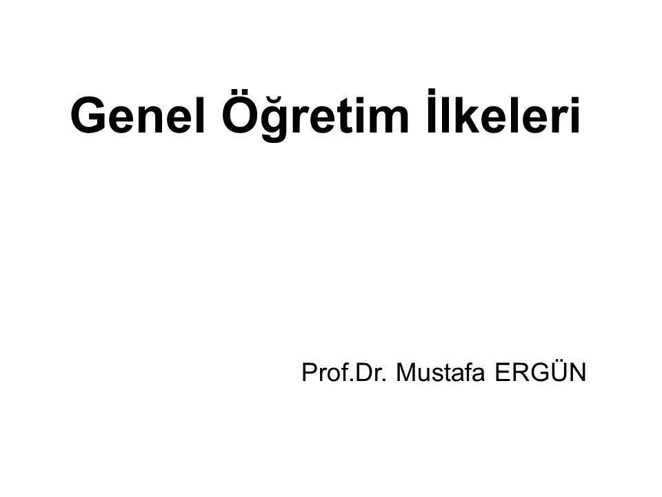 Genel Öğretim İlkeleri Prof.Dr. Mustafa ERGÜN