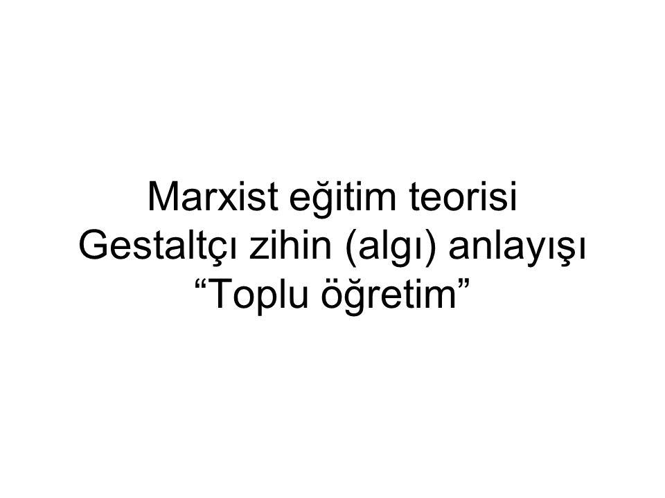 """Marxist eğitim teorisi Gestaltçı zihin (algı) anlayışı """"Toplu öğretim"""""""