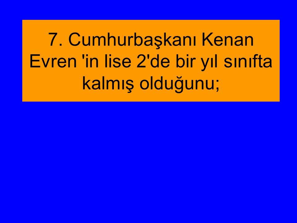 7. Cumhurbaşkanı Kenan Evren in lise 2 de bir yıl sınıfta kalmış olduğunu;