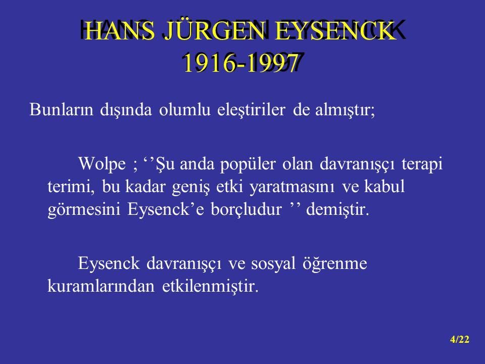 Bunların dışında olumlu eleştiriler de almıştır; Wolpe ; ''Şu anda popüler olan davranışçı terapi terimi, bu kadar geniş etki yaratmasını ve kabul görmesini Eysenck'e borçludur '' demiştir.