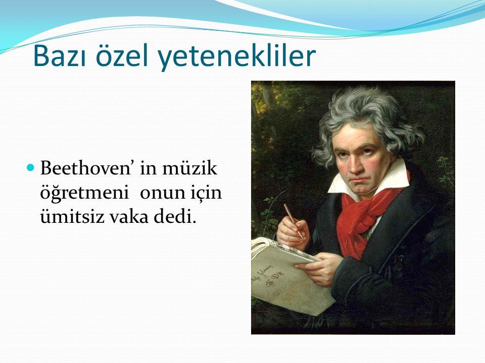 Bazı özel yetenekliler Beethoven' in müzik öğretmeni onun için ümitsiz vaka dedi.