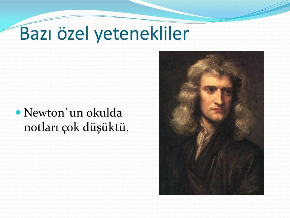 Bazı özel yetenekliler Newton`un okulda notları çok düşüktü.