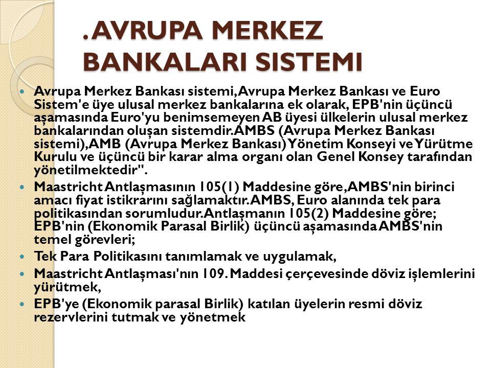 AVRUPA MERKEZ BANKALARI SISTEMI Avrupa Merkez Bankası sistemi, Avrupa Merkez Bankası ve Euro Sistem e üye ulusal merkez bankalarına ek olarak, EPB nin üçüncü aşamasında Euro yu benimsemeyen AB üyesi ülkelerin ulusal merkez bankalarından oluşan sistemdir.
