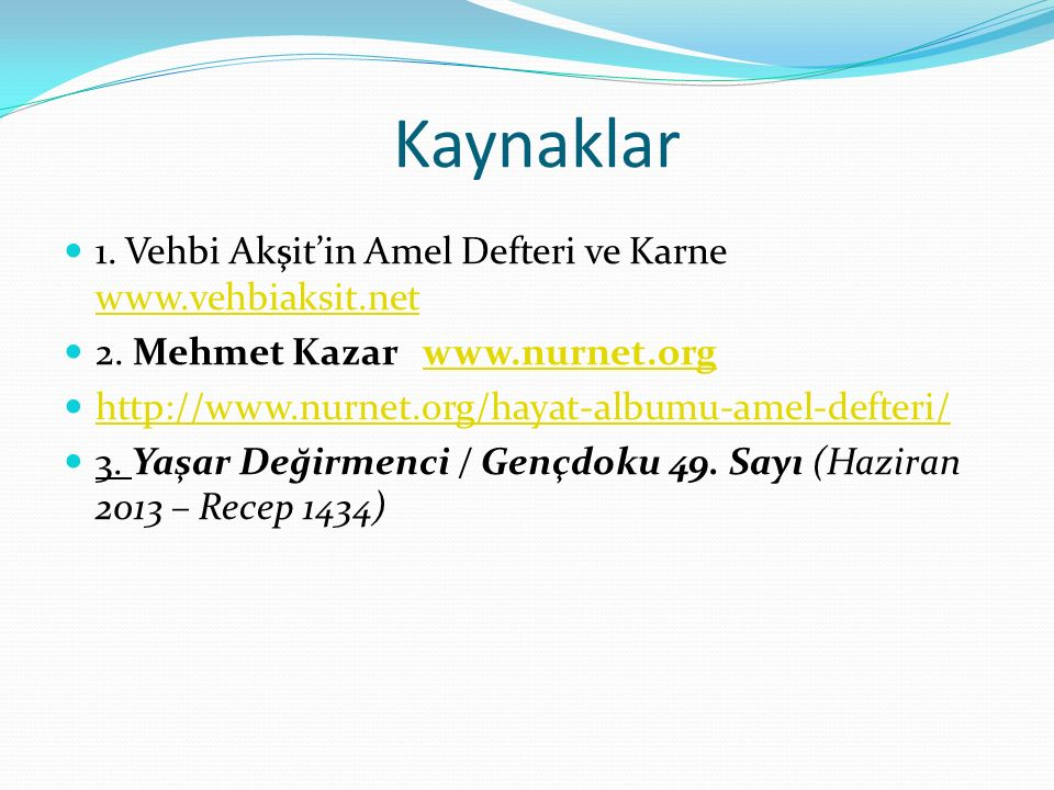 Kaynaklar 1. Vehbi Akşit'in Amel Defteri ve Karne www.vehbiaksit.net www.vehbiaksit.net 2. Mehmet Kazar www.nurnet.orgwww.nurnet.org http://www.nurnet