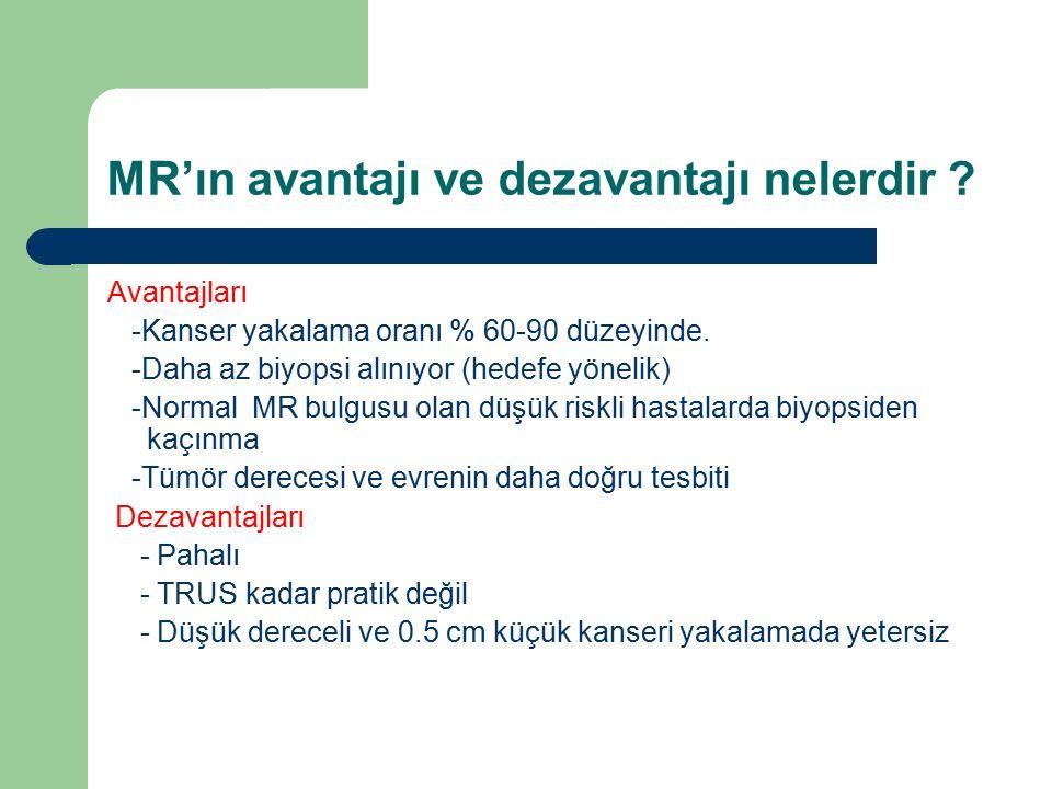 MR'ın avantajı ve dezavantajı nelerdir ? Avantajları -Kanser yakalama oranı % 60-90 düzeyinde. -Daha az biyopsi alınıyor (hedefe yönelik) -Normal MR b