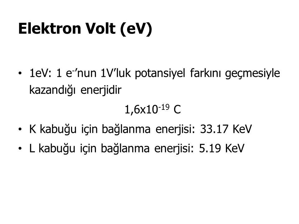 Elektron Volt (eV) 1eV: 1 e - 'nun 1V'luk potansiyel farkını geçmesiyle kazandığı enerjidir 1,6x10 -19 C K kabuğu için bağlanma enerjisi: 33.17 KeV L kabuğu için bağlanma enerjisi: 5.19 KeV
