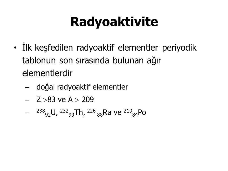 Radyoaktivite İlk keşfedilen radyoaktif elementler periyodik tablonun son sırasında bulunan ağır elementlerdir – doğal radyoaktif elementler – Z  83 ve A  209 – 238 92 U, 232 99 Th, 226 88 Ra ve 210 84 Po