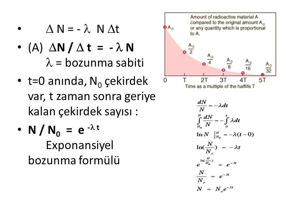  N = - N  t (A)  N /  t = - N = bozunma sabiti t=0 anında, N 0 çekirdek var, t zaman sonra geriye kalan çekirdek sayısı : N / N 0 = e - t Exponansiyel bozunma formülü