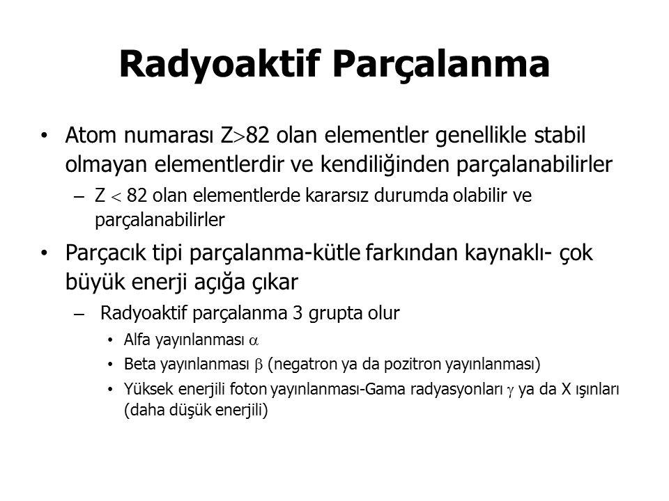 Radyoaktif Parçalanma Atom numarası Z  82 olan elementler genellikle stabil olmayan elementlerdir ve kendiliğinden parçalanabilirler – Z  82 olan elementlerde kararsız durumda olabilir ve parçalanabilirler Parçacık tipi parçalanma-kütle farkından kaynaklı- çok büyük enerji açığa çıkar – Radyoaktif parçalanma 3 grupta olur Alfa yayınlanması  Beta yayınlanması  (negatron ya da pozitron yayınlanması) Yüksek enerjili foton yayınlanması-Gama radyasyonları  ya da X ışınları (daha düşük enerjili)