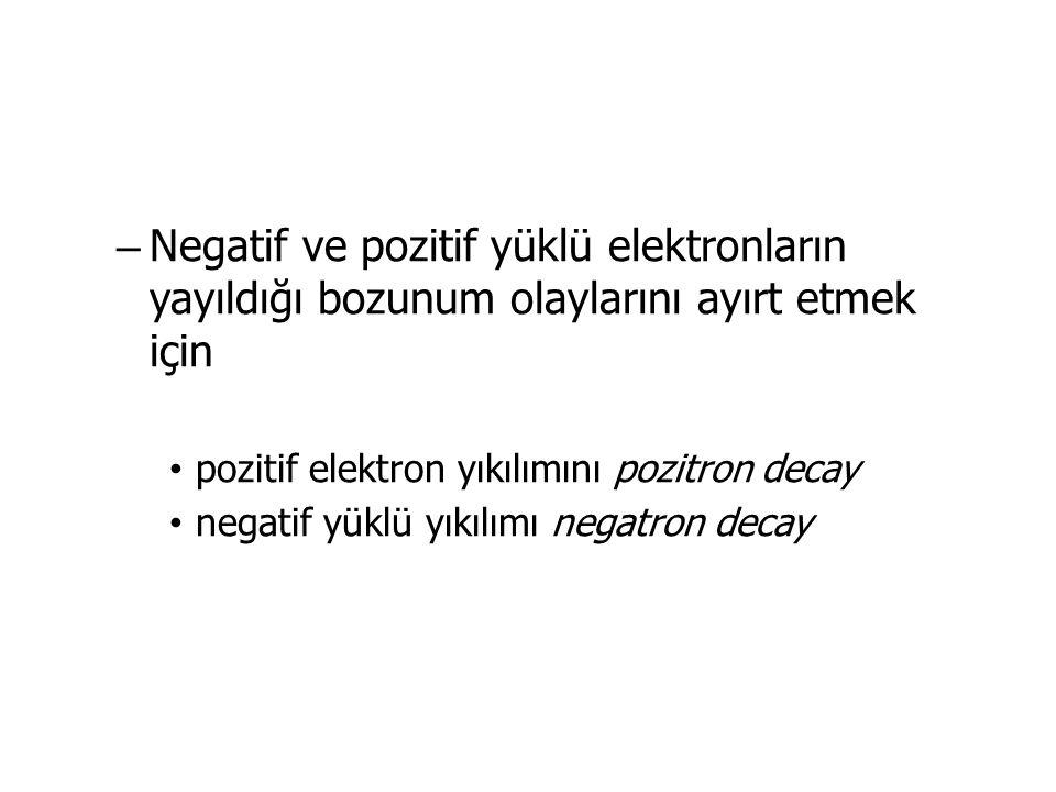 – Negatif ve pozitif yüklü elektronların yayıldığı bozunum olaylarını ayırt etmek için pozitif elektron yıkılımını pozitron decay negatif yüklü yıkılımı negatron decay