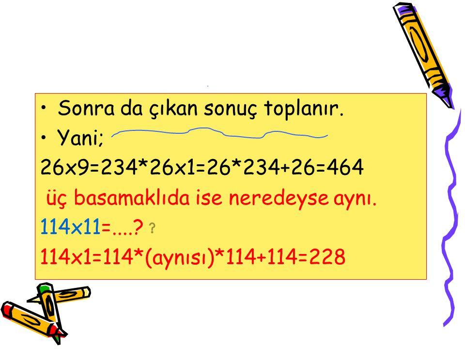Sonra da çıkan sonuç toplanır.Yani; 26x9=234*26x1=26*234+26=464 üç basamaklıda ise neredeyse aynı.