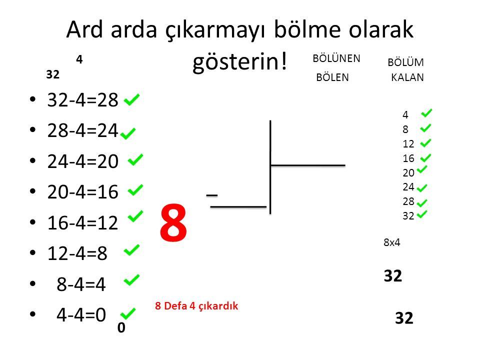 Ard arda çıkarmayı bölme olarak gösterin! 32-4=28 28-4=24 24-4=20 20-4=16 16-4=12 12-4=8 8-4=4 4-4=0 32 4 8 Defa 4 çıkardık 8 4 8 12 16 20 24 28 32 8x