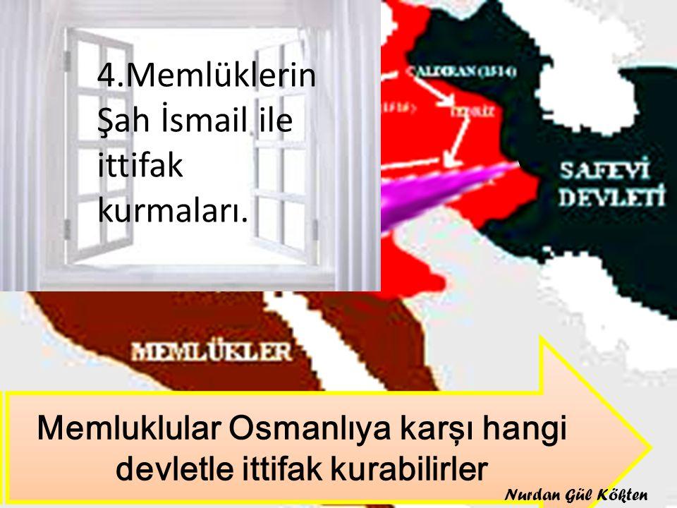 Memluklular Osmanlıya karşı hangi devletle ittifak kurabilirler 4.Memlüklerin Şah İsmail ile ittifak kurmaları. Nurdan Gül Kökten