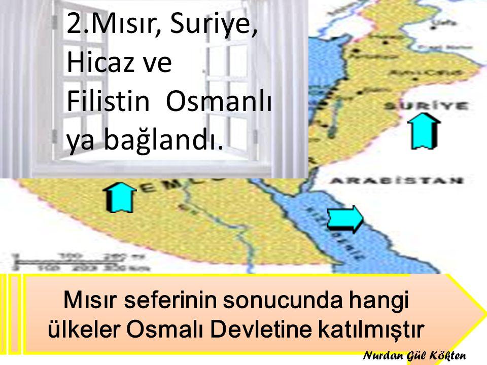 Mısır seferinin sonucunda hangi ülkeler Osmalı Devletine katılmıştır 2.Mısır, Suriye, Hicaz ve Filistin Osmanlı ya bağlandı. Nurdan Gül Kökten