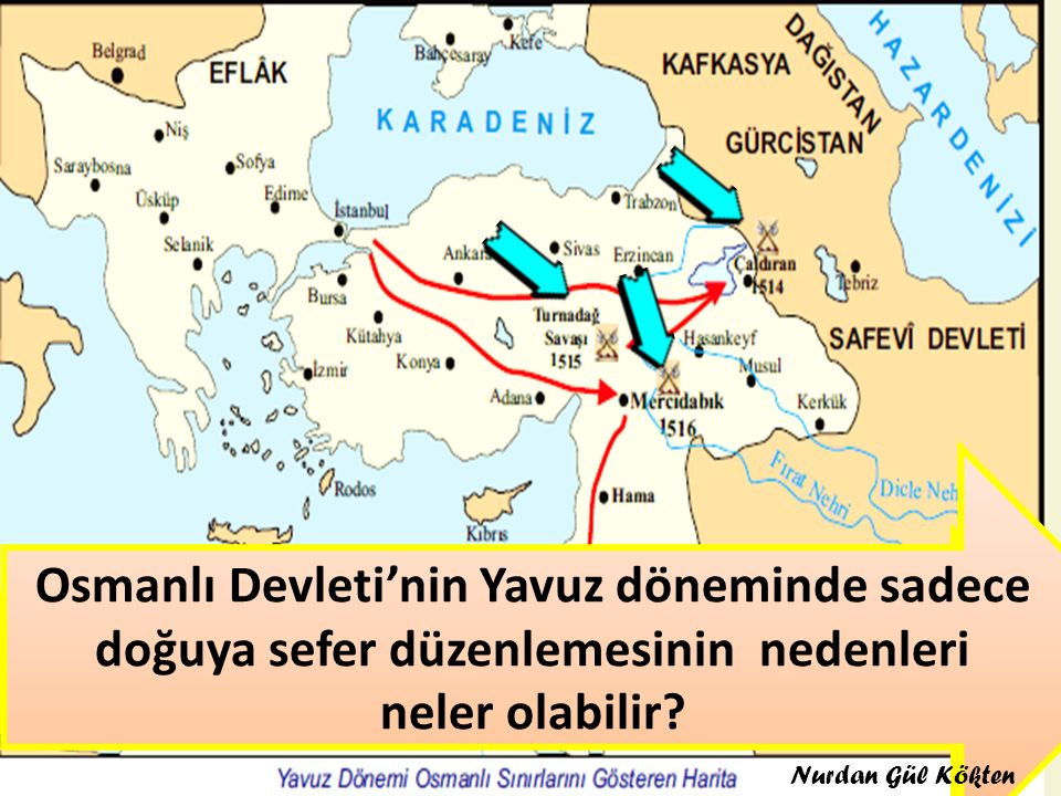 Haritada Yavuz'un seferlerini gösteriniz Osmanlı Devleti'nin Yavuz döneminde sadece doğuya sefer düzenlemesinin nedenleri neler olabilir? Nurdan Gül K