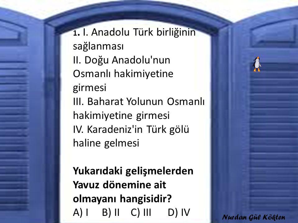 1. I. Anadolu Türk birliğinin sağlanması II. Doğu Anadolu'nun Osmanlı hakimiyetine girmesi III. Baharat Yolunun Osmanlı hakimiyetine girmesi IV. Karad