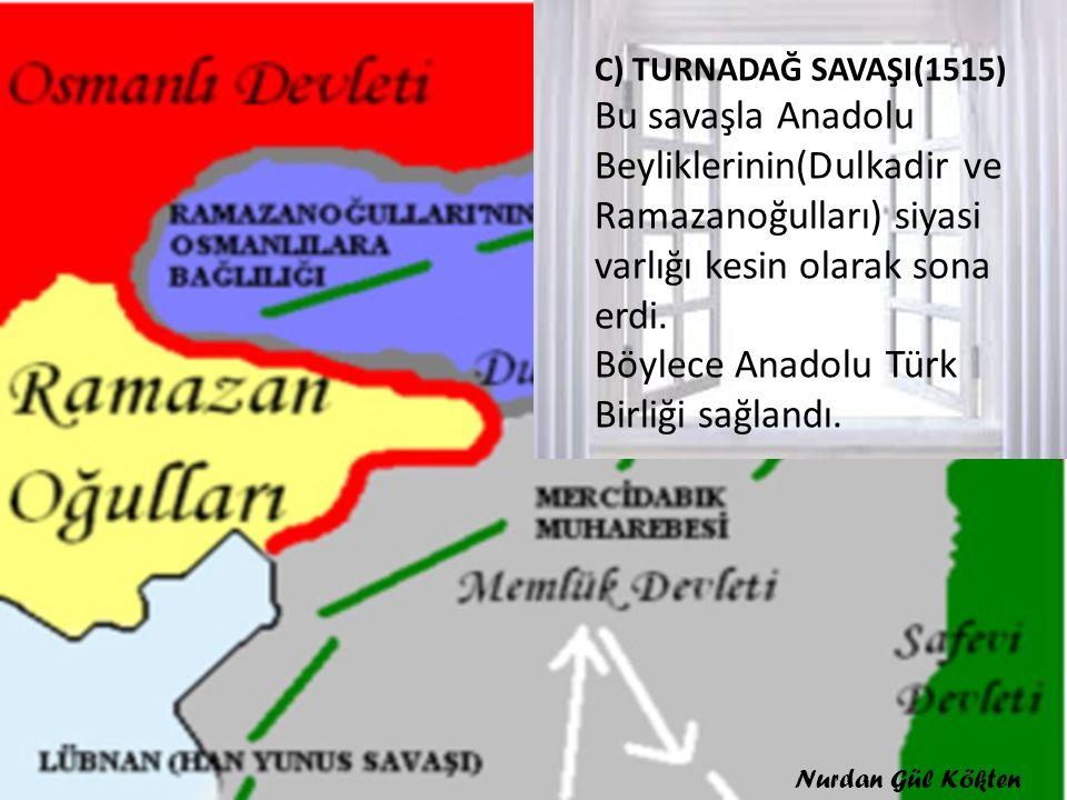 C) TURNADAĞ SAVAŞI(1515) Bu savaşla Anadolu Beyliklerinin(Dulkadir ve Ramazanoğulları) siyasi varlığı kesin olarak sona erdi. Böylece Anadolu Türk Bir