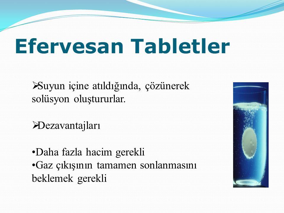 Efervesan Tabletler  Suyun içine atıldığında, çözünerek solüsyon oluştururlar.  Dezavantajları Daha fazla hacim gerekli Gaz çıkışının tamamen sonlan