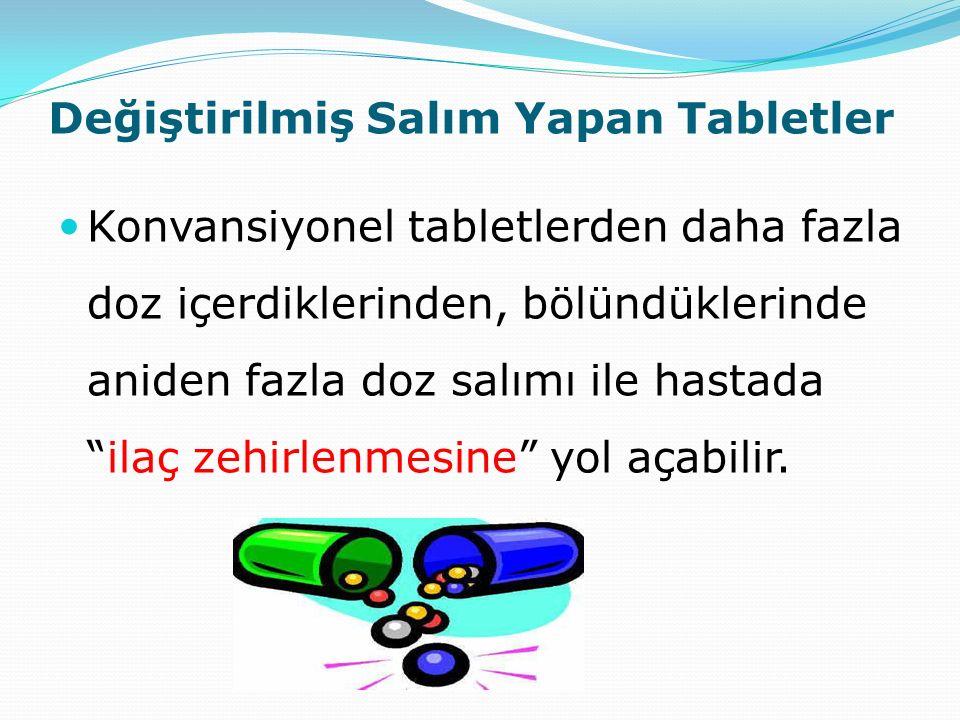 """Değiştirilmiş Salım Yapan Tabletler Konvansiyonel tabletlerden daha fazla doz içerdiklerinden, bölündüklerinde aniden fazla doz salımı ile hastada """"il"""