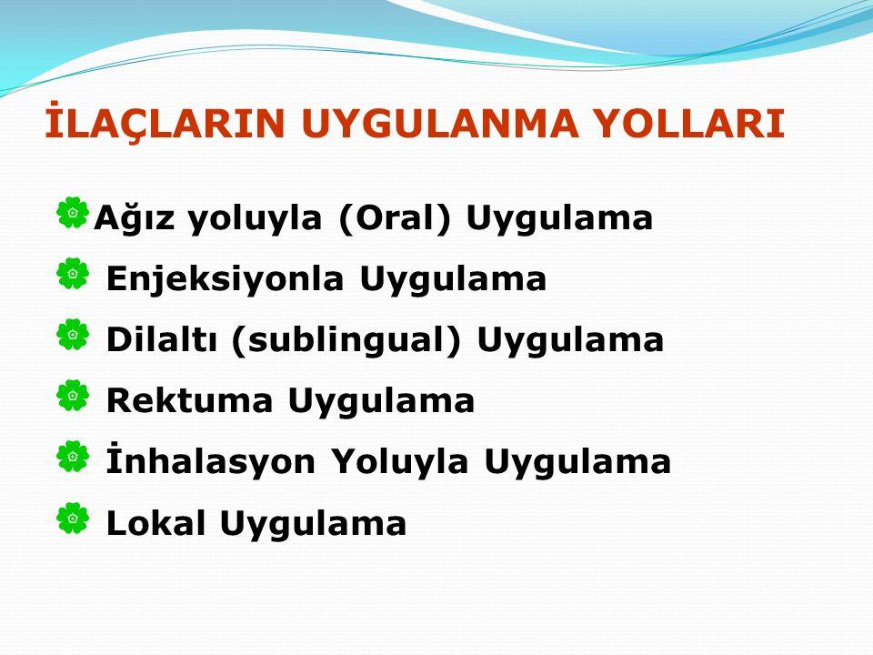 İLAÇLARIN UYGULANMA YOLLARI  Ağız yoluyla (Oral) Uygulama  Enjeksiyonla Uygulama  Dilaltı (sublingual) Uygulama  Rektuma Uygulama  İnhalasyon Yoluyla Uygulama  Lokal Uygulama
