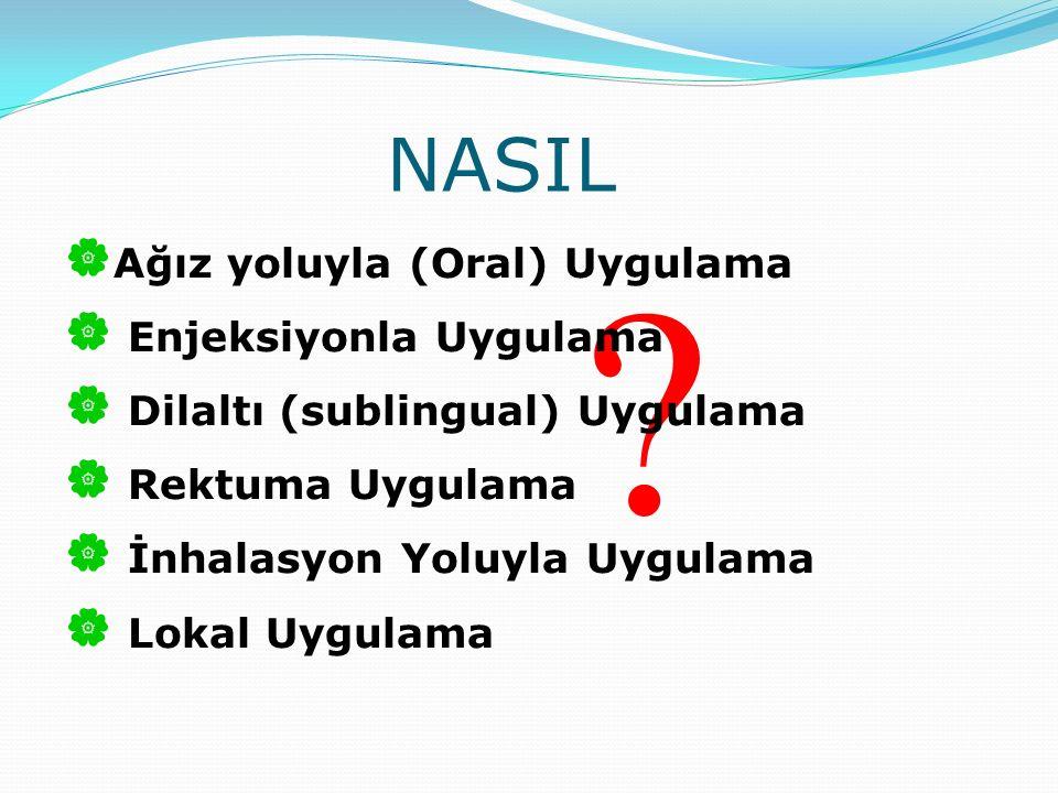 NASIL ?  Ağız yoluyla (Oral) Uygulama  Enjeksiyonla Uygulama  Dilaltı (sublingual) Uygulama  Rektuma Uygulama  İnhalasyon Yoluyla Uygulama  Loka
