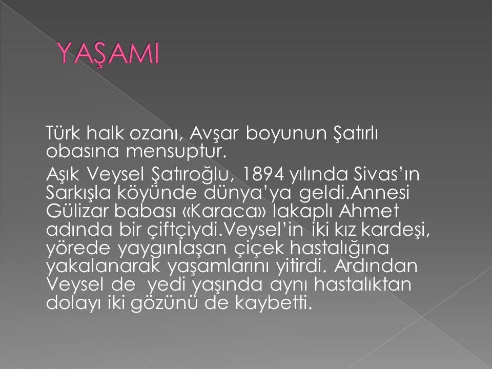 Türk halk ozanı, Avşar boyunun Şatırlı obasına mensuptur. Aşık Veysel Şatıroğlu, 1894 yılında Sivas'ın Sarkışla köyünde dünya'ya geldi.Annesi Gülizar