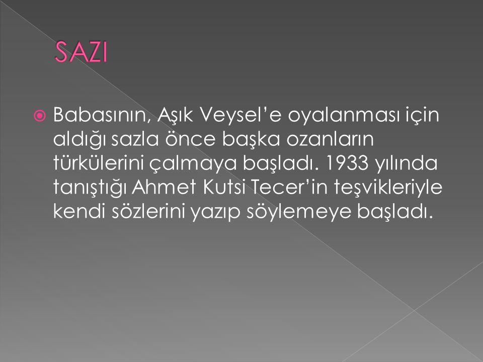  Babasının, Aşık Veysel'e oyalanması için aldığı sazla önce başka ozanların türkülerini çalmaya başladı. 1933 yılında tanıştığı Ahmet Kutsi Tecer'in