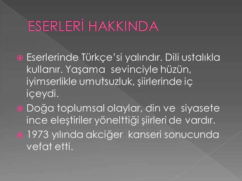  Eserlerinde Türkçe'si yalındır. Dili ustalıkla kullanır. Yaşama sevinciyle hüzün, iyimserlikle umutsuzluk, şiirlerinde iç içeydi.  Doğa toplumsal o